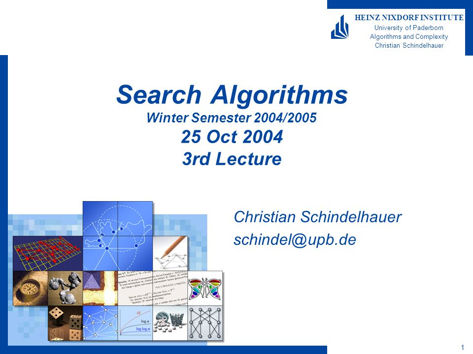 Search Algorithms, WS 2004/05 32 HEINZ NIXDORF INSTITUTE University of Paderborn Algorithms and Complexity Christian Schindelhauer Proof of Lemma Lemma Let K 1 (x) and K 2 (x) denote the Kolmogorov Complexity with respect to two arbitrary universal programming languages.Then for a constant c and all strings x: K 1 (x)  K 2 (x) + c Proof  Let M 1 be the self-extracting program for x with respect to the first language  Let U be a universal program in the seconde that simulates a given machine M 1 of the first language  The output of U(M 1,  ) is x  Then, the can find a machine M 2 of length |U|+|M 1 |+O(1) that has the same functionality as U(M 1,  ) –by using S-m-n-Theorem  Since |U| is a fixed (constant-sized) machine this proves the statement.