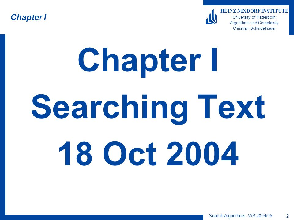 Search Algorithms, WS 2004/05 3 HEINZ NIXDORF INSTITUTE University of Paderborn Algorithms and Complexity Christian Schindelhauer Searching Text (Overview)  The task of string matching –Easy as a pie  The naive algorithm –How would you do it.