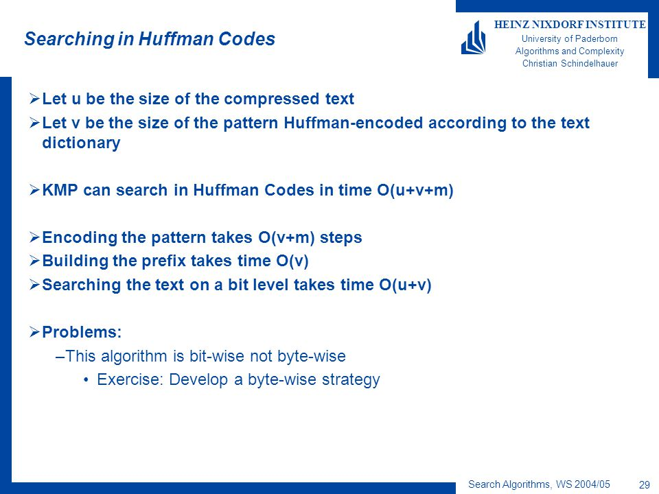Search Algorithms, WS 2004/05 29 HEINZ NIXDORF INSTITUTE University of Paderborn Algorithms and Complexity Christian Schindelhauer Searching in Huffman Codes  Let u be the size of the compressed text  Let v be the size of the pattern Huffman-encoded according to the text dictionary  KMP can search in Huffman Codes in time O(u+v+m)  Encoding the pattern takes O(v+m) steps  Building the prefix takes time O(v)  Searching the text on a bit level takes time O(u+v)  Problems: –This algorithm is bit-wise not byte-wise Exercise: Develop a byte-wise strategy