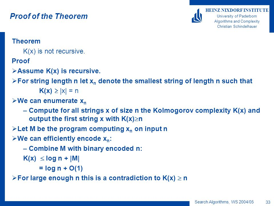 Search Algorithms, WS 2004/05 33 HEINZ NIXDORF INSTITUTE University of Paderborn Algorithms and Complexity Christian Schindelhauer Proof of the Theorem Theorem K(x) is not recursive.