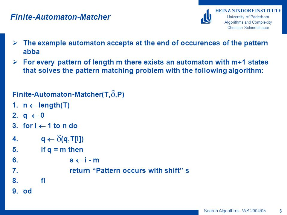 Search Algorithms, WS 2004/05 6 HEINZ NIXDORF INSTITUTE University of Paderborn Algorithms and Complexity Christian Schindelhauer Finite-Automaton-Matcher  The example automaton accepts at the end of occurences of the pattern abba  For every pattern of length m there exists an automaton with m+1 states that solves the pattern matching problem with the following algorithm: Finite-Automaton-Matcher(T, ,P) 1.n  length(T) 2.q  0 3.for i  1 to n do 4.