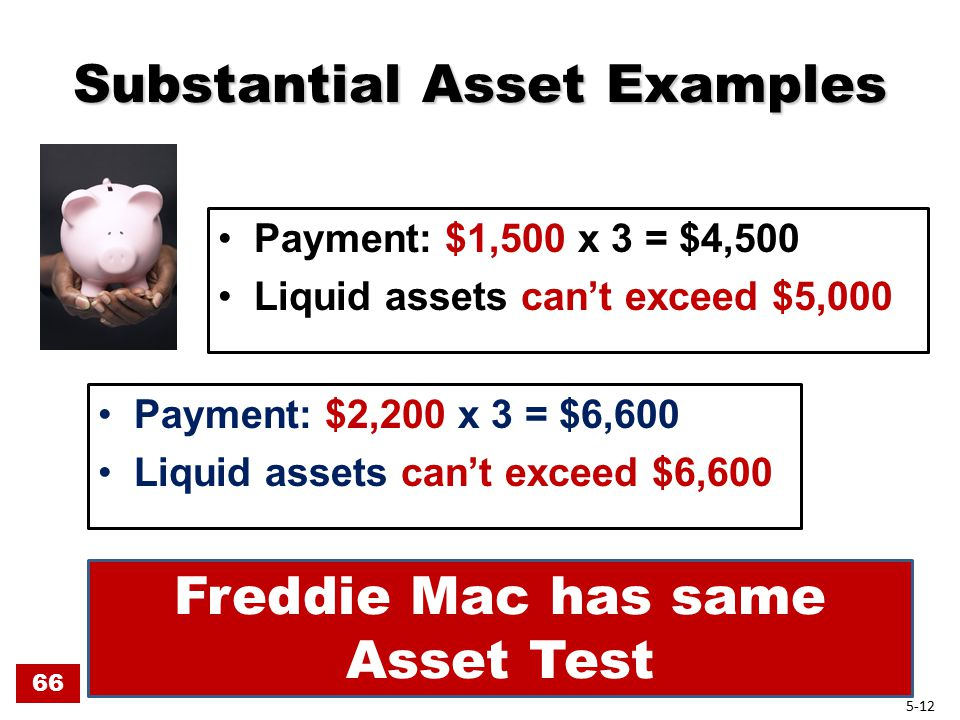 Substantial Asset Examples Substantial Asset Examples Payment: $1,500 x 3 = $4,500 Liquid assets can't exceed $5,000 Payment: $2,200 x 3 = $6,600 Liquid assets can't exceed $6,600 66 Freddie Mac has same Asset Test 5-12