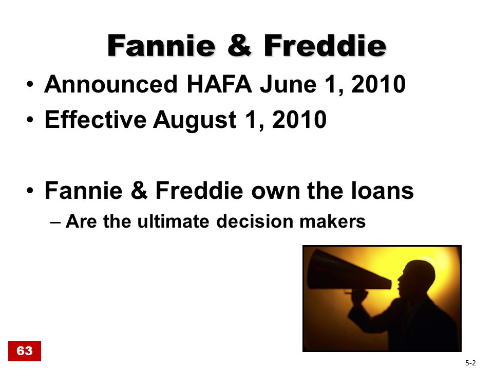 Fannie & Freddie Announced HAFA June 1, 2010 Effective August 1, 2010 Fannie & Freddie own the loans –Are the ultimate decision makers 63 5-2