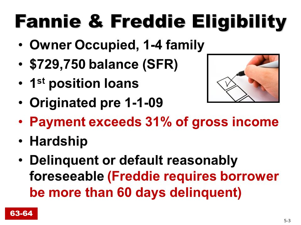 Fannie & Freddie Eligibility Owner Occupied, 1-4 family $729,750 balance (SFR) 1 st position loans Originated pre 1-1-09 Payment exceeds 31% of gross income Hardship Delinquent or default reasonably foreseeable (Freddie requires borrower be more than 60 days delinquent) 63-64 5-3