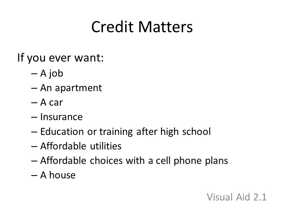 Credit Matters If you ever want: – A job – An apartment – A car – Insurance – Education or training after high school – Affordable utilities – Affordable choices with a cell phone plans – A house Visual Aid 2.1