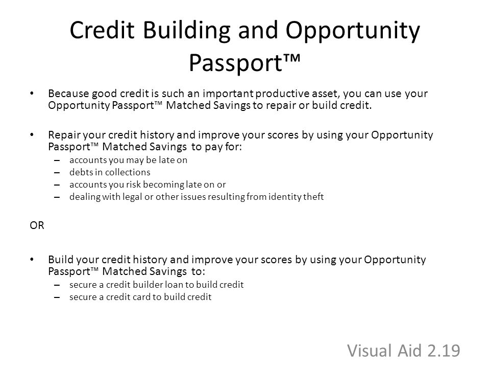 Credit Building and Opportunity Passport™ Because good credit is such an important productive asset, you can use your Opportunity Passport™ Matched Savings to repair or build credit.