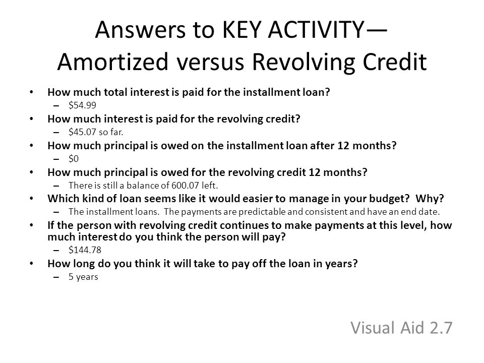 Answers to KEY ACTIVITY— Amortized versus Revolving Credit How much total interest is paid for the installment loan.