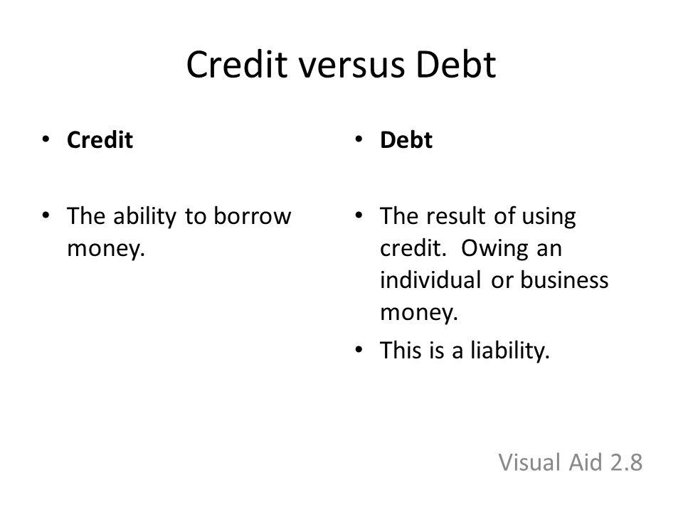 Credit versus Debt Credit The ability to borrow money.