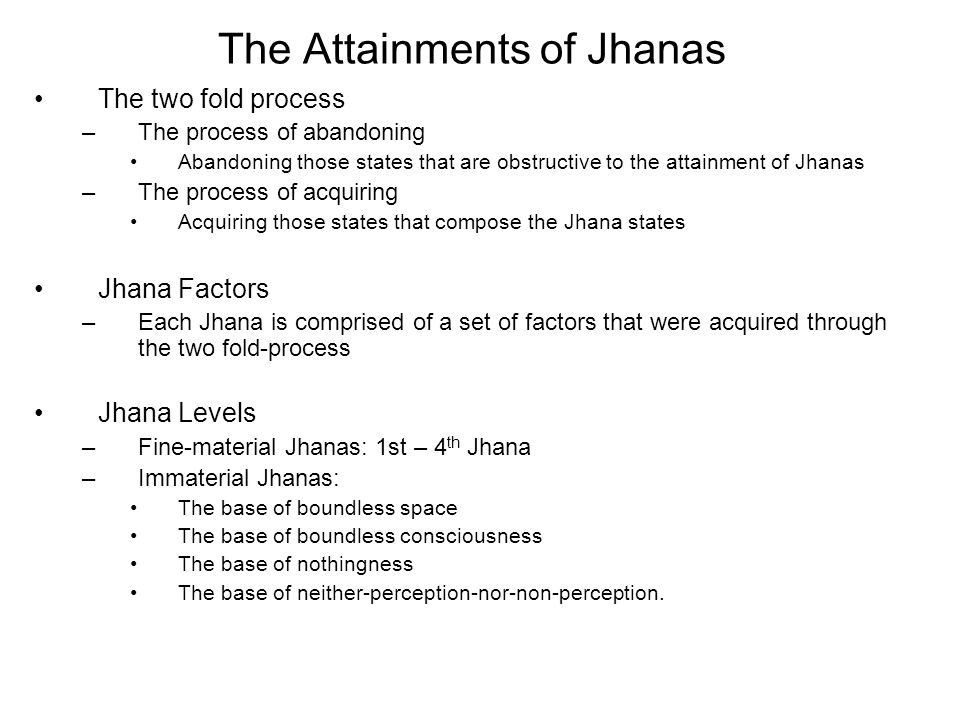 The Attainments of Jhanas The two fold process –The process of abandoning Abandoning those states that are obstructive to the attainment of Jhanas –The process of acquiring Acquiring those states that compose the Jhana states Jhana Factors –Each Jhana is comprised of a set of factors that were acquired through the two fold-process Jhana Levels –Fine-material Jhanas: 1st – 4 th Jhana –Immaterial Jhanas: The base of boundless space The base of boundless consciousness The base of nothingness The base of neither-perception-nor-non-perception.