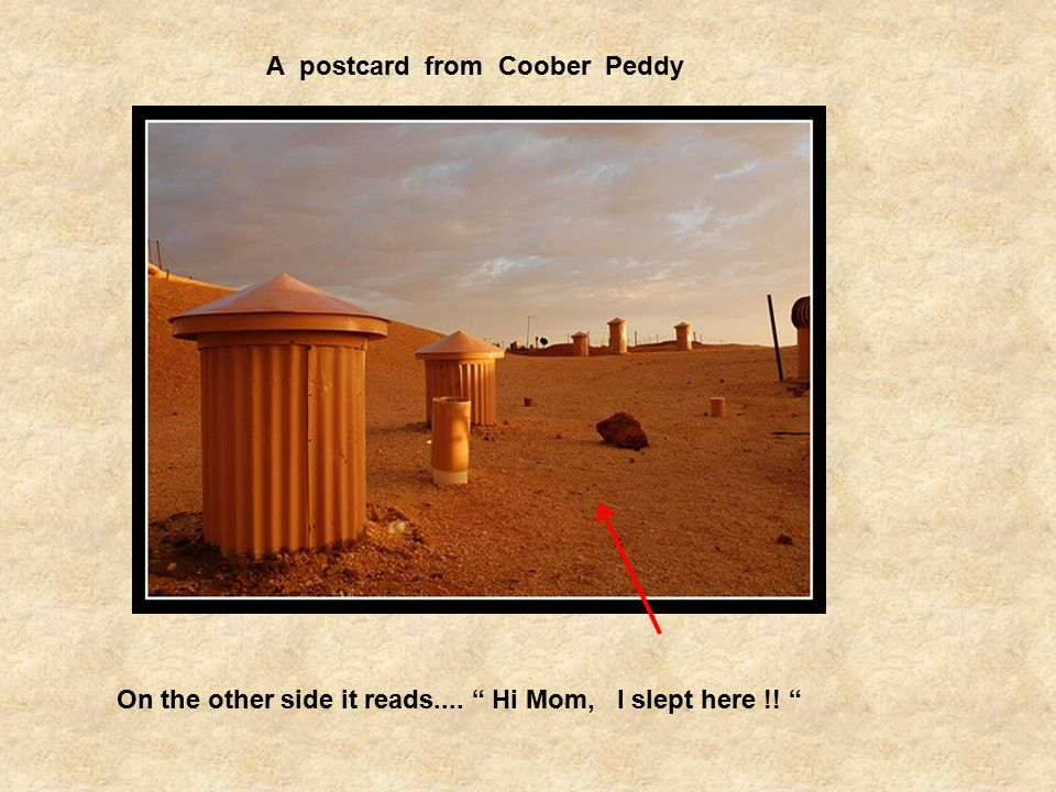 A postcard from Coober Peddy On the other side it reads.... Hi Mom, I slept here !!