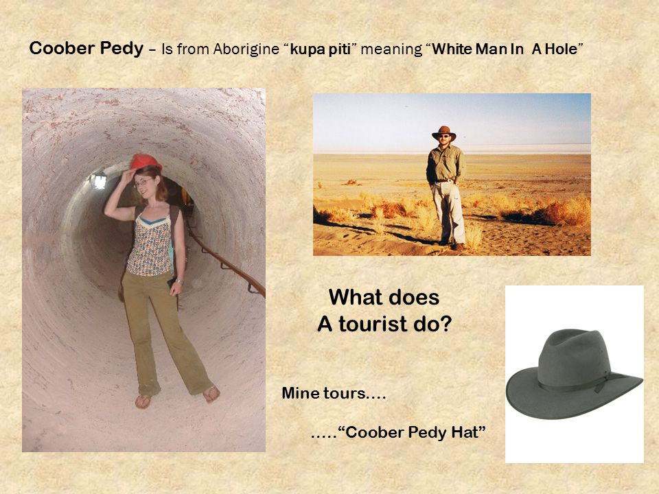 Coober Pedy – Is from Aborigine kupa piti meaning White Man In A Hole What does A tourist do.