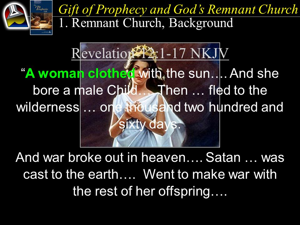 "Gift of Prophecy and God's Remnant Church 1. Remnant Church, Background Revelation 12:1-17 NKJV ""A woman clothed with the sun…. And she bore a male Ch"