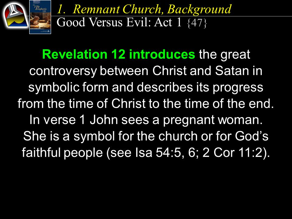 1.Remnant Church, Background Good Versus Evil: Act 1 {47} Revelation 12 introduces the great controversy between Christ and Satan in symbolic form and