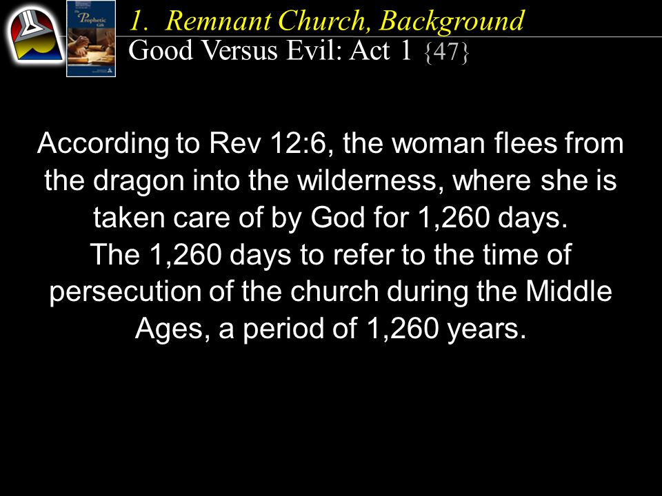 1.Remnant Church, Background Good Versus Evil: Act 1 {47} According to Rev 12:6, the woman flees from the dragon into the wilderness, where she is tak