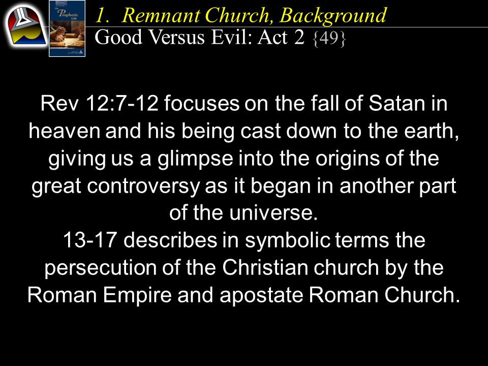 1.Remnant Church, Background Good Versus Evil: Act 2 {49} Rev 12:7-12 focuses on the fall of Satan in heaven and his being cast down to the earth, giving us a glimpse into the origins of the great controversy as it began in another part of the universe.