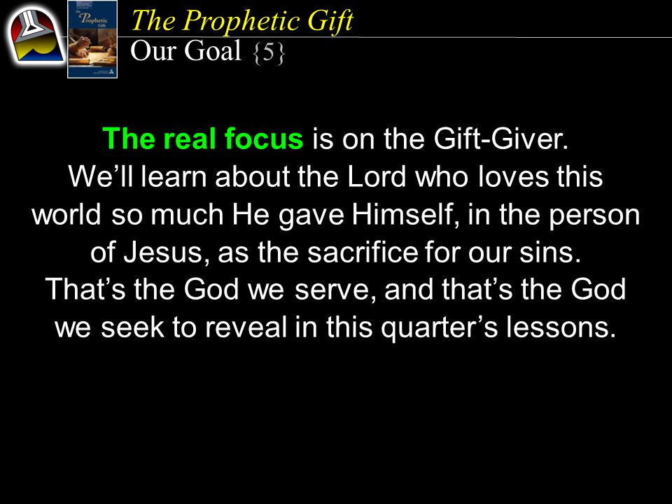 The Prophetic Gift Our Goal {5} The real focus is on the Gift-Giver. We'll learn about the Lord who loves this world so much He gave Himself, in the p
