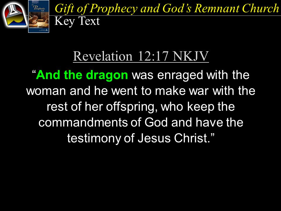 Gift of Prophecy and God's Remnant Church Key Text Revelation 12:17 NKJV And the dragon was enraged with the woman and he went to make war with the rest of her offspring, who keep the commandments of God and have the testimony of Jesus Christ.