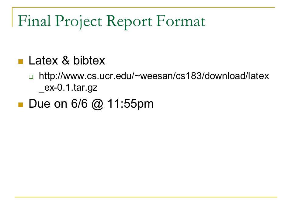 Final Project Report Format Latex & bibtex  http://www.cs.ucr.edu/~weesan/cs183/download/latex _ex-0.1.tar.gz Due on 6/6 @ 11:55pm