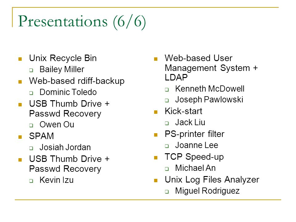Presentations (6/6) Unix Recycle Bin  Bailey Miller Web-based rdiff-backup  Dominic Toledo USB Thumb Drive + Passwd Recovery  Owen Ou SPAM  Josiah Jordan USB Thumb Drive + Passwd Recovery  Kevin Izu Web-based User Management System + LDAP  Kenneth McDowell  Joseph Pawlowski Kick-start  Jack Liu PS-printer filter  Joanne Lee TCP Speed-up  Michael An Unix Log Files Analyzer  Miguel Rodriguez