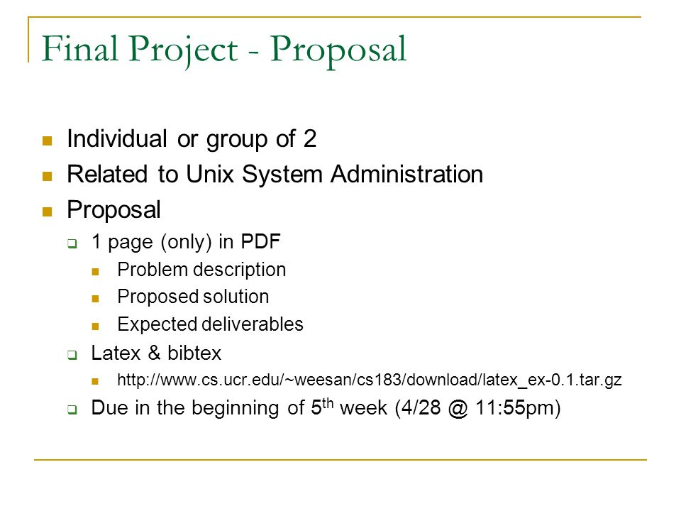 Final Project - Proposal Individual or group of 2 Related to Unix System Administration Proposal  1 page (only) in PDF Problem description Proposed solution Expected deliverables  Latex & bibtex http://www.cs.ucr.edu/~weesan/cs183/download/latex_ex-0.1.tar.gz  Due in the beginning of 5 th week (4/28 @ 11:55pm)