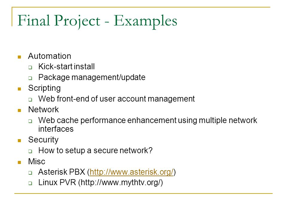 Final Project - Examples Automation  Kick-start install  Package management/update Scripting  Web front-end of user account management Network  Web cache performance enhancement using multiple network interfaces Security  How to setup a secure network.