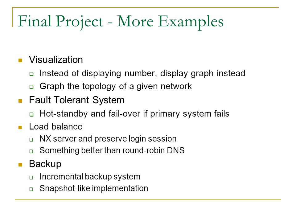 Final Project - More Examples Visualization  Instead of displaying number, display graph instead  Graph the topology of a given network Fault Tolerant System  Hot-standby and fail-over if primary system fails Load balance  NX server and preserve login session  Something better than round-robin DNS Backup  Incremental backup system  Snapshot-like implementation