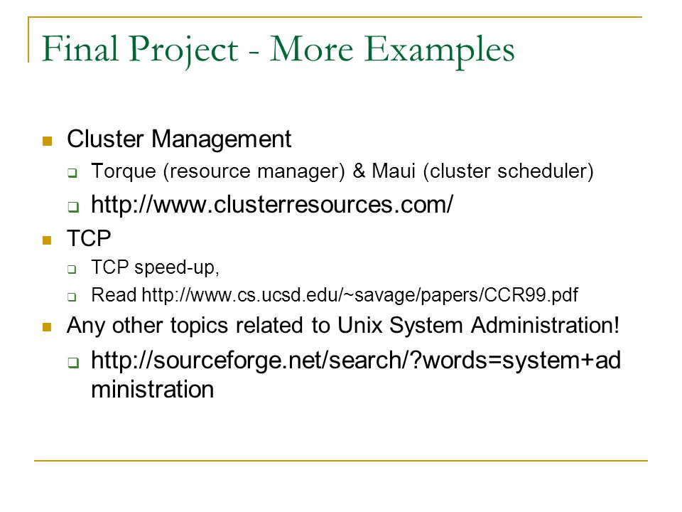 Final Project - More Examples Cluster Management  Torque (resource manager) & Maui (cluster scheduler)  http://www.clusterresources.com/ TCP  TCP speed-up,  Read http://www.cs.ucsd.edu/~savage/papers/CCR99.pdf Any other topics related to Unix System Administration.