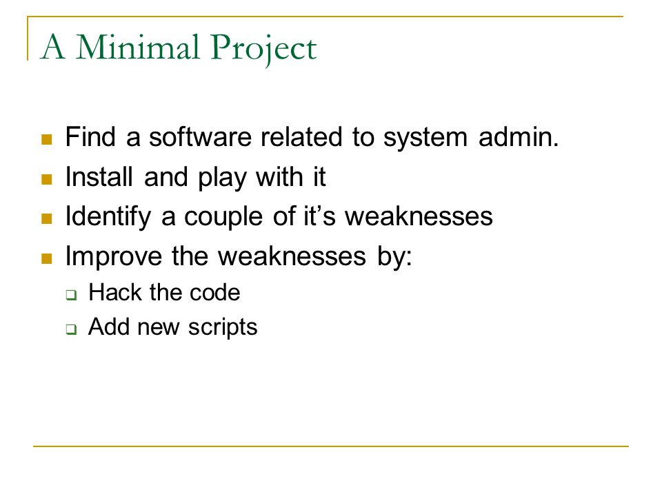 A Minimal Project Find a software related to system admin. Install and play with it Identify a couple of it's weaknesses Improve the weaknesses by: 
