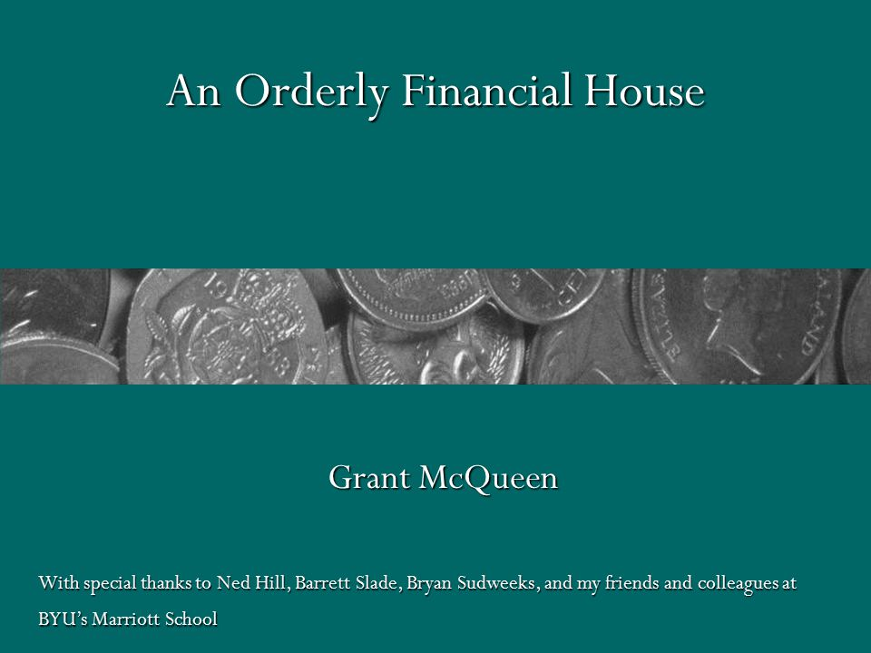 An Orderly Financial House Grant McQueen With special thanks to Ned Hill, Barrett Slade, Bryan Sudweeks, and my friends and colleagues at BYU's Marriott School