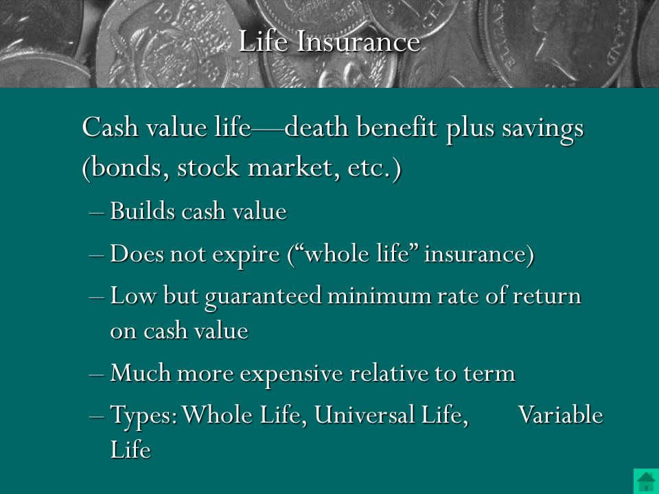 Life Insurance Term life—pure death benefit –No savings component –About 1/10th the cost of cash value –Gets more expensive as you get older –Expires at age 65 or 70 (usually) –Provisions (renewability & convertability)