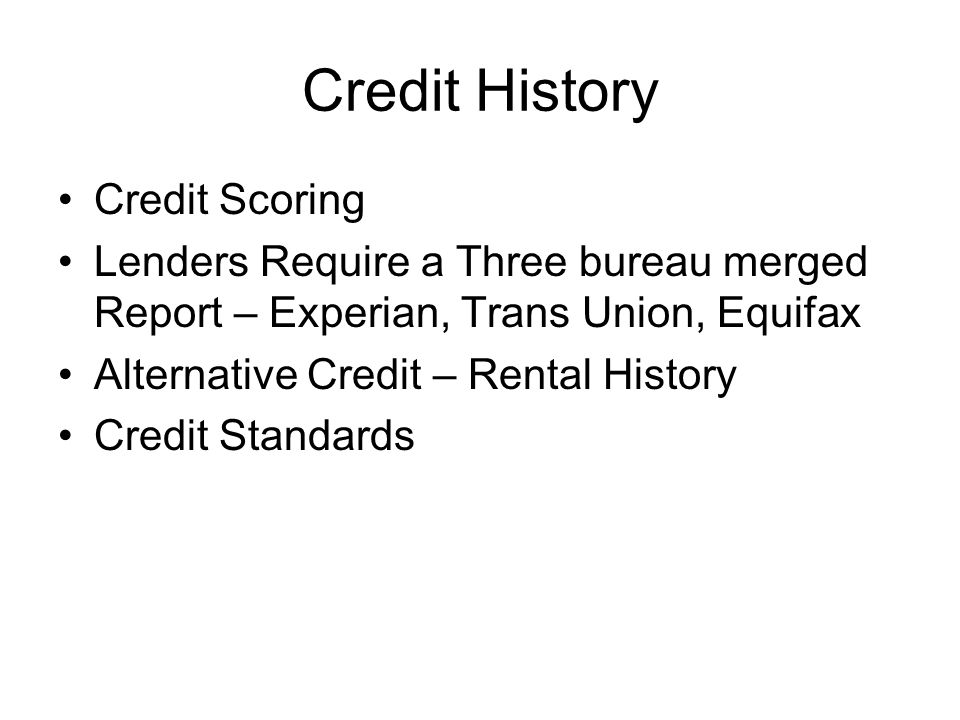 Credit History Credit Scoring Lenders Require a Three bureau merged Report – Experian, Trans Union, Equifax Alternative Credit – Rental History Credit Standards