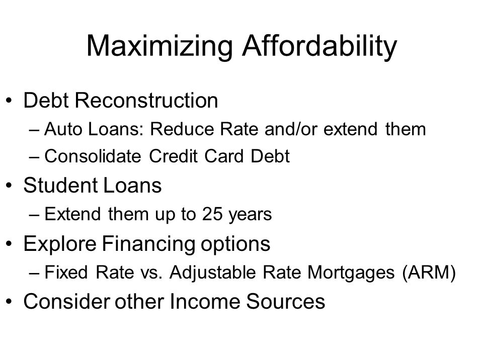 Maximizing Affordability Debt Reconstruction –Auto Loans: Reduce Rate and/or extend them –Consolidate Credit Card Debt Student Loans –Extend them up t