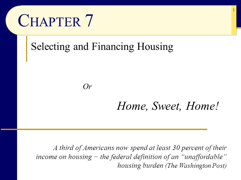 1 C HAPTER 7 Selecting and Financing Housing Or Home, Sweet, Home! A third of Americans now spend at least 30 percent of their income on housing − the
