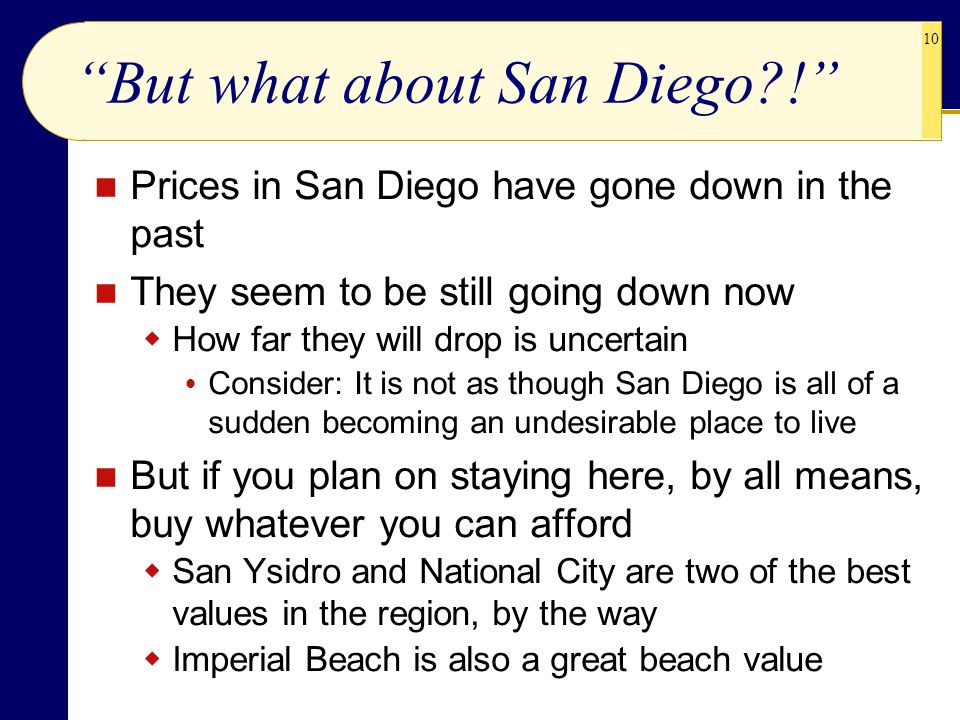 10 But what about San Diego?! Prices in San Diego have gone down in the past They seem to be still going down now  How far they will drop is uncertain  Consider: It is not as though San Diego is all of a sudden becoming an undesirable place to live But if you plan on staying here, by all means, buy whatever you can afford  San Ysidro and National City are two of the best values in the region, by the way  Imperial Beach is also a great beach value