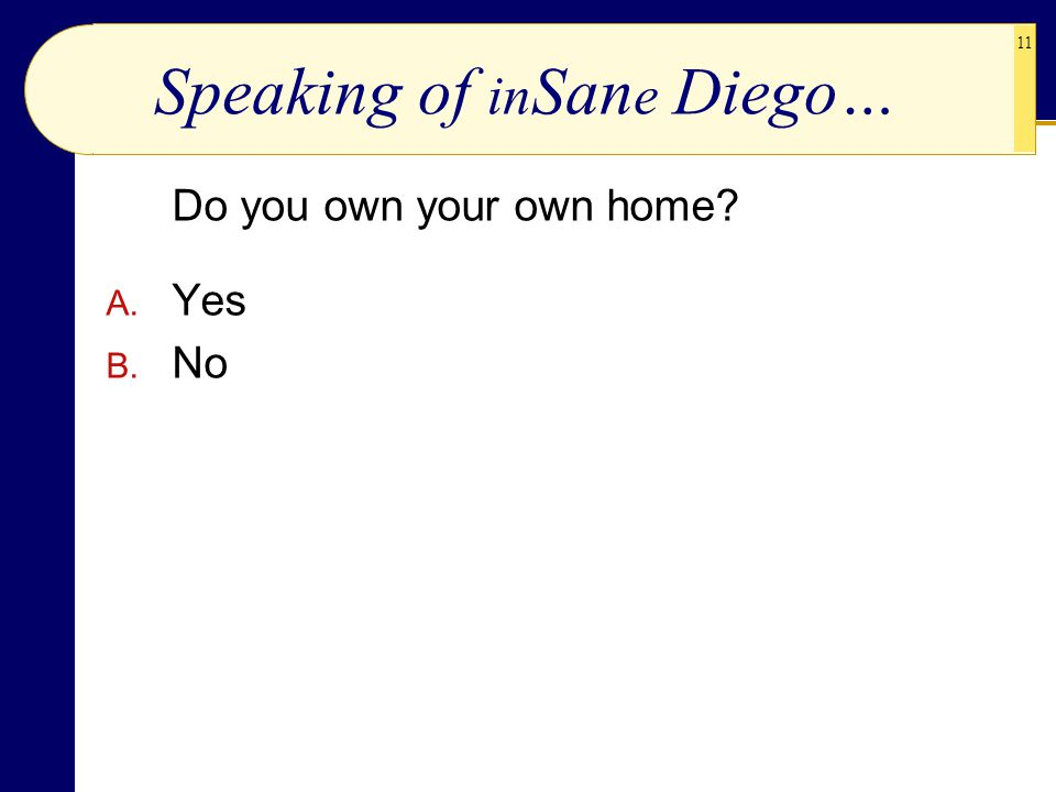 11 Speaking of in San e Diego… Do you own your own home? A. Yes B. No