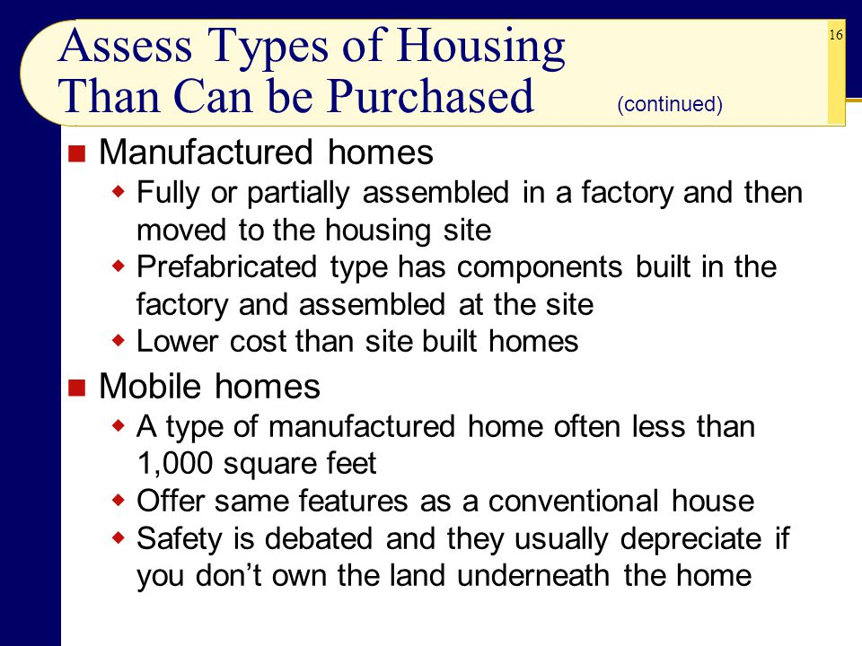 16 Assess Types of Housing Than Can be Purchased Manufactured homes  Fully or partially assembled in a factory and then moved to the housing site  Prefabricated type has components built in the factory and assembled at the site  Lower cost than site built homes Mobile homes  A type of manufactured home often less than 1,000 square feet  Offer same features as a conventional house  Safety is debated and they usually depreciate if you don't own the land underneath the home (continued)