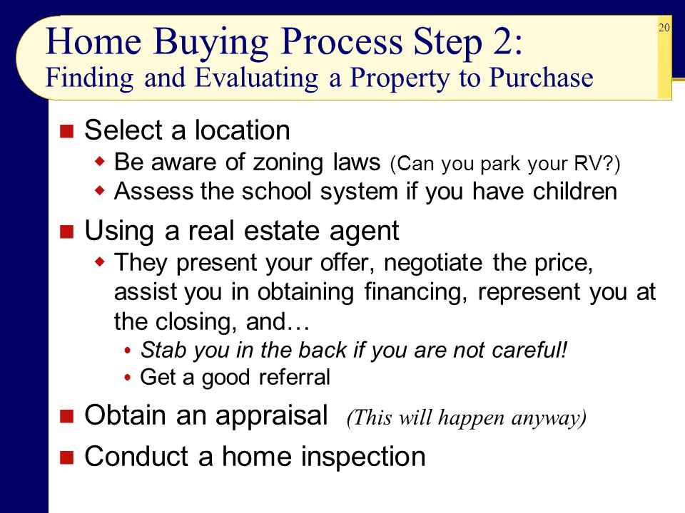 20 Home Buying Process Step 2: Finding and Evaluating a Property to Purchase Select a location  Be aware of zoning laws (Can you park your RV?)  Assess the school system if you have children Using a real estate agent  They present your offer, negotiate the price, assist you in obtaining financing, represent you at the closing, and…  Stab you in the back if you are not careful.