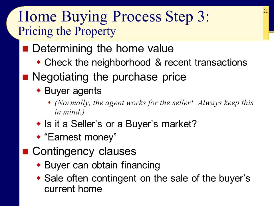 21 Home Buying Process Step 3: Pricing the Property Determining the home value  Check the neighborhood & recent transactions Negotiating the purchase