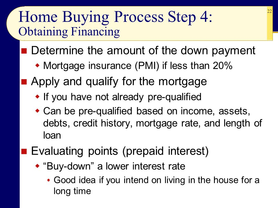 22 Determine the amount of the down payment  Mortgage insurance (PMI) if less than 20% Apply and qualify for the mortgage  If you have not already pre-qualified  Can be pre-qualified based on income, assets, debts, credit history, mortgage rate, and length of loan Evaluating points (prepaid interest)  Buy-down a lower interest rate  Good idea if you intend on living in the house for a long time Home Buying Process Step 4: Obtaining Financing