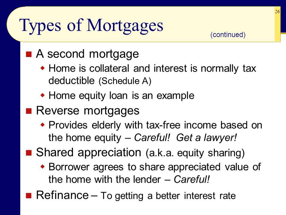 26 A second mortgage  Home is collateral and interest is normally tax deductible (Schedule A)  Home equity loan is an example Reverse mortgages  Provides elderly with tax-free income based on the home equity – Careful.