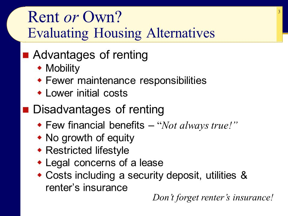 3 Rent or Own? Evaluating Housing Alternatives Advantages of renting  Mobility  Fewer maintenance responsibilities  Lower initial costs Disadvantag