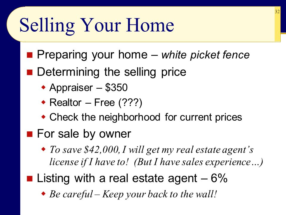 32 Selling Your Home Preparing your home – white picket fence Determining the selling price  Appraiser – $350  Realtor – Free (???)  Check the neighborhood for current prices For sale by owner  To save $42,000, I will get my real estate agent's license if I have to.