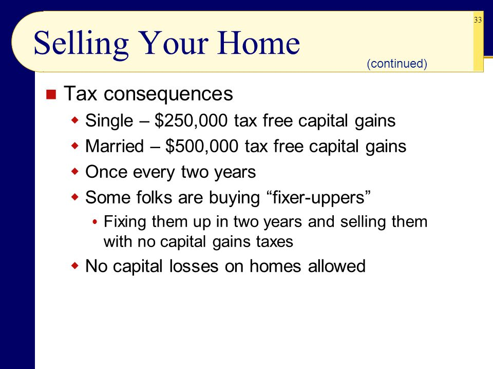 33 Selling Your Home Tax consequences  Single – $250,000 tax free capital gains  Married – $500,000 tax free capital gains  Once every two years  Some folks are buying fixer-uppers  Fixing them up in two years and selling them with no capital gains taxes  No capital losses on homes allowed (continued)