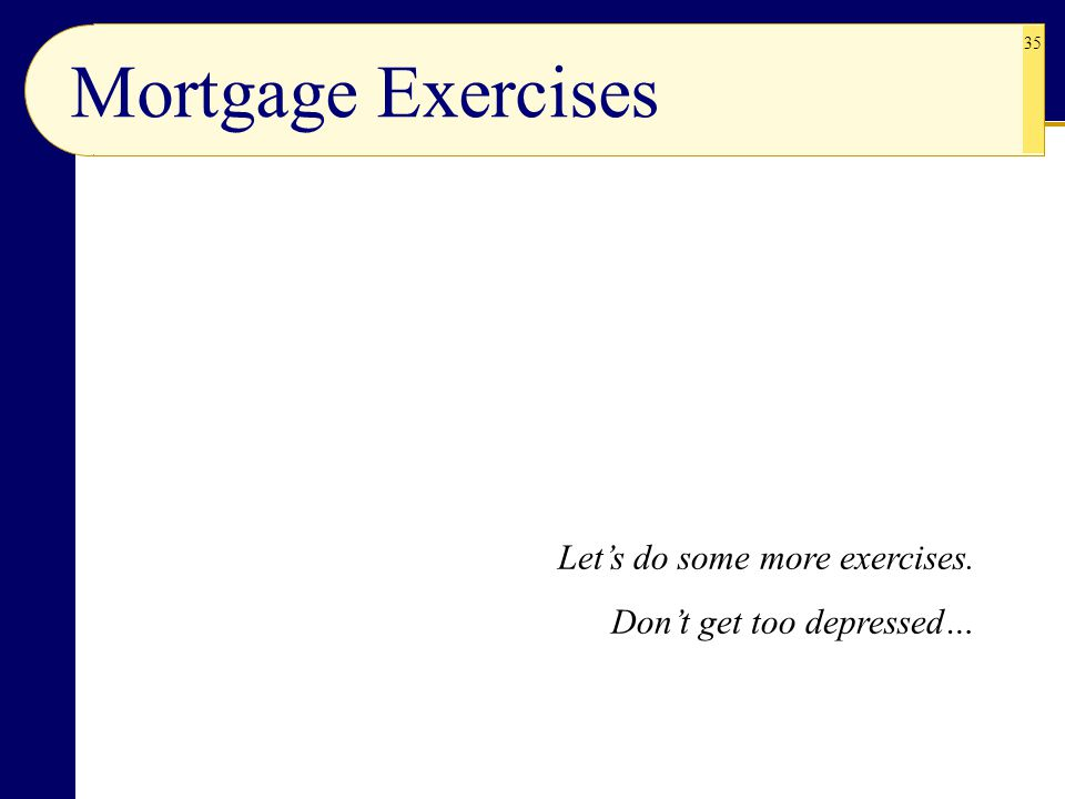 35 Mortgage Exercises Let's do some more exercises. Don't get too depressed…