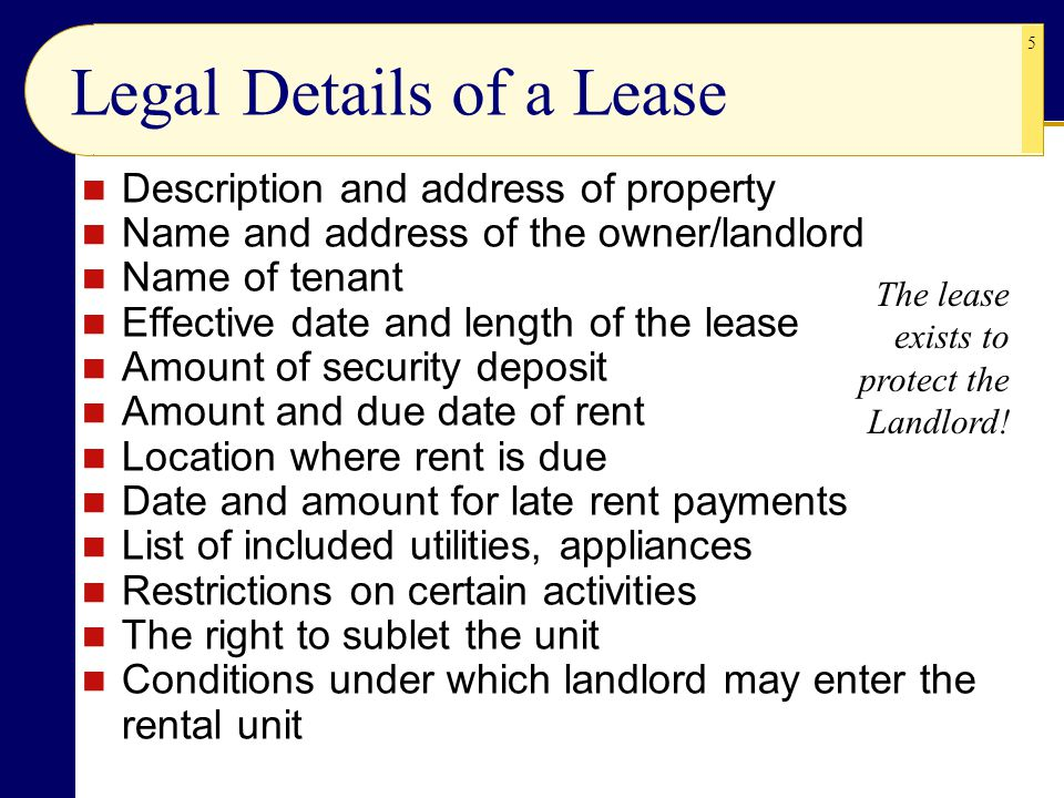 5 Legal Details of a Lease Description and address of property Name and address of the owner/landlord Name of tenant Effective date and length of the lease Amount of security deposit Amount and due date of rent Location where rent is due Date and amount for late rent payments List of included utilities, appliances Restrictions on certain activities The right to sublet the unit Conditions under which landlord may enter the rental unit The lease exists to protect the Landlord!