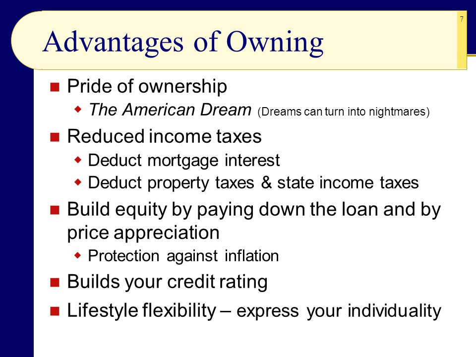 7 Advantages of Owning Pride of ownership  The American Dream (Dreams can turn into nightmares) Reduced income taxes  Deduct mortgage interest  Ded