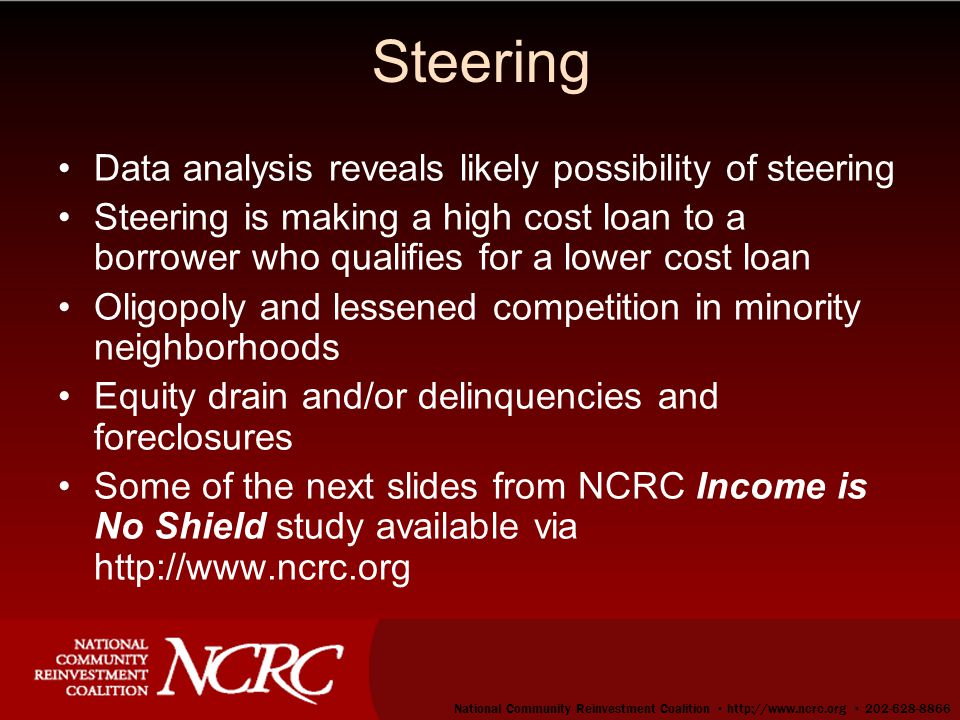 21 Steering Data analysis reveals likely possibility of steering Steering is making a high cost loan to a borrower who qualifies for a lower cost loan Oligopoly and lessened competition in minority neighborhoods Equity drain and/or delinquencies and foreclosures Some of the next slides from NCRC Income is No Shield study available via http://www.ncrc.org National Community Reinvestment Coalition ▪ http://www.ncrc.org ▪ 202-628-8866