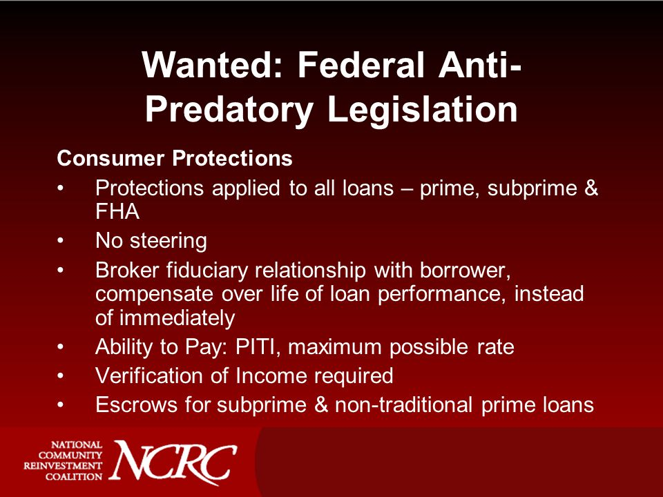 Wanted: Federal Anti- Predatory Legislation Consumer Protections Protections applied to all loans – prime, subprime & FHA No steering Broker fiduciary relationship with borrower, compensate over life of loan performance, instead of immediately Ability to Pay: PITI, maximum possible rate Verification of Income required Escrows for subprime & non-traditional prime loans
