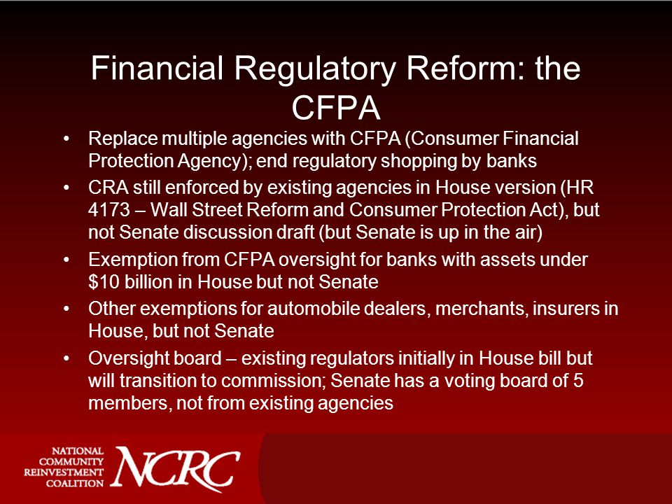 Financial Regulatory Reform: the CFPA Replace multiple agencies with CFPA (Consumer Financial Protection Agency); end regulatory shopping by banks CRA still enforced by existing agencies in House version (HR 4173 – Wall Street Reform and Consumer Protection Act), but not Senate discussion draft (but Senate is up in the air) Exemption from CFPA oversight for banks with assets under $10 billion in House but not Senate Other exemptions for automobile dealers, merchants, insurers in House, but not Senate Oversight board – existing regulators initially in House bill but will transition to commission; Senate has a voting board of 5 members, not from existing agencies