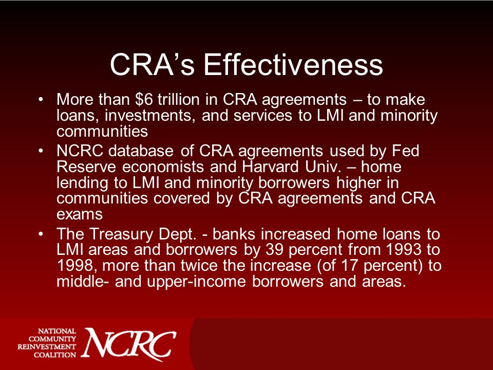 CRA's Effectiveness More than $6 trillion in CRA agreements – to make loans, investments, and services to LMI and minority communities NCRC database of CRA agreements used by Fed Reserve economists and Harvard Univ.